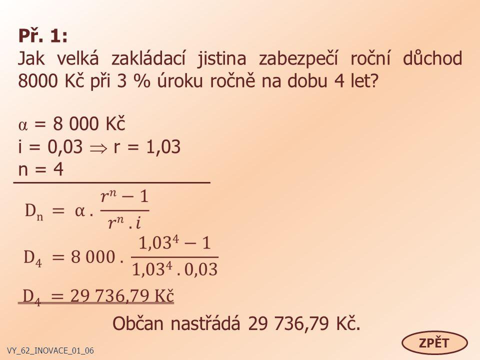 Př. 1: Jak velká zakládací jistina zabezpečí roční důchod 8000 Kč při 3 % úroku ročně na dobu 4 let? α = 8 000 Kč i = 0,03  r = 1,03 n = 4 Občan nast