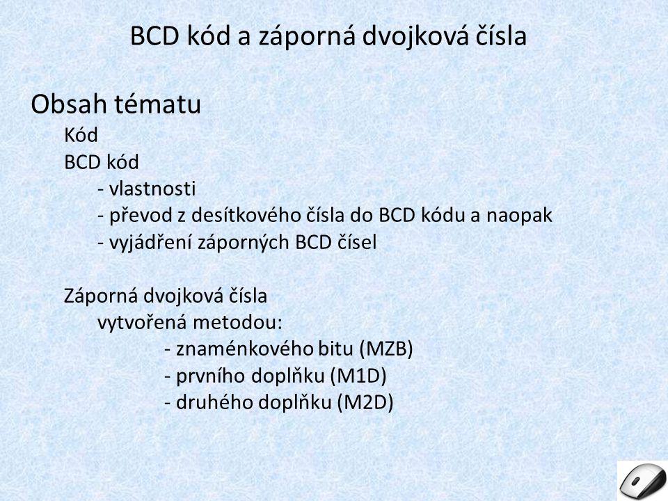 Obsah tématu Kód BCD kód - vlastnosti - převod z desítkového čísla do BCD kódu a naopak - vyjádření záporných BCD čísel Záporná dvojková čísla vytvoře