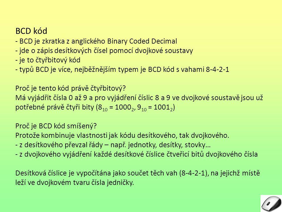 BCD kód - BCD je zkratka z anglického Binary Coded Decimal - jde o zápis desítkových čísel pomocí dvojkové soustavy - je to čtyřbitový kód - typů BCD