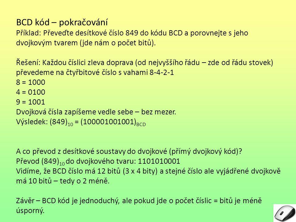 BCD kód – pokračování Příklad: Převeďte desítkové číslo 849 do kódu BCD a porovnejte s jeho dvojkovým tvarem (jde nám o počet bitů). Řešení: Každou čí
