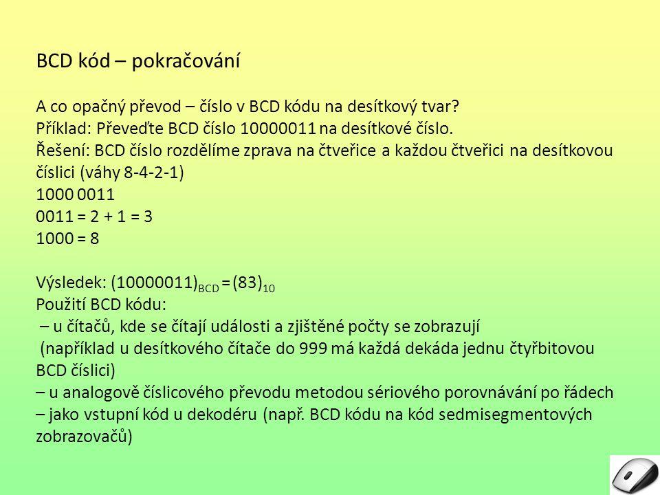 BCD kód – pokračování A co opačný převod – číslo v BCD kódu na desítkový tvar? Příklad: Převeďte BCD číslo 10000011 na desítkové číslo. Řešení: BCD čí