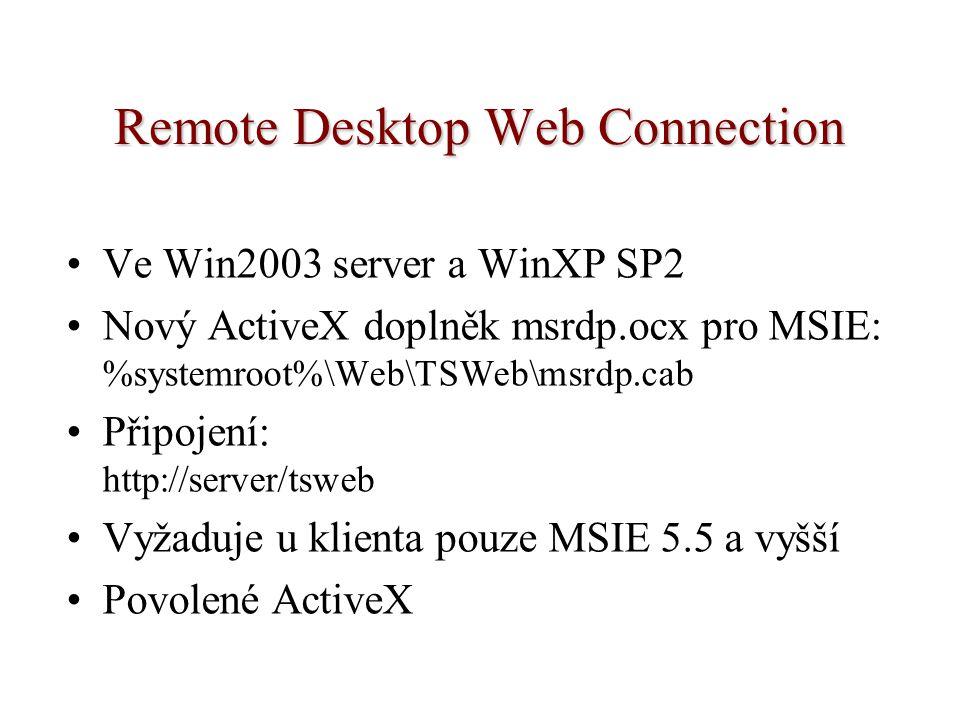 Remote Desktop Web Connection Ve Win2003 server a WinXP SP2 Nový ActiveX doplněk msrdp.ocx pro MSIE: %systemroot%\Web\TSWeb\msrdp.cab Připojení: http://server/tsweb Vyžaduje u klienta pouze MSIE 5.5 a vyšší Povolené ActiveX
