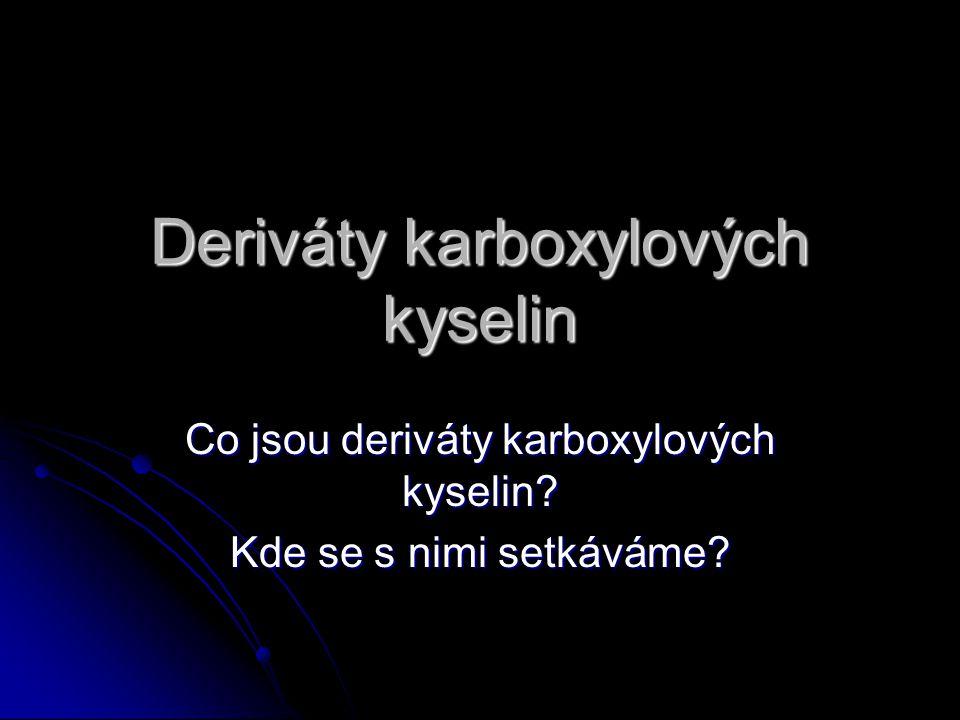 Deriváty karboxylových kyselin Co jsou deriváty karboxylových kyselin Kde se s nimi setkáváme