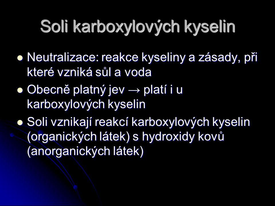 Soli karboxylových kyselin Neutralizace: reakce kyseliny a zásady, při které vzniká sůl a voda Neutralizace: reakce kyseliny a zásady, při které vzniká sůl a voda Obecně platný jev → platí i u karboxylových kyselin Obecně platný jev → platí i u karboxylových kyselin Soli vznikají reakcí karboxylových kyselin (organických látek) s hydroxidy kovů (anorganických látek) Soli vznikají reakcí karboxylových kyselin (organických látek) s hydroxidy kovů (anorganických látek)