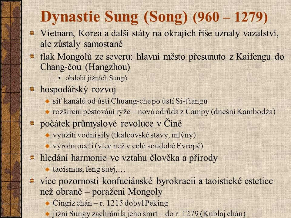 Dynastie Sung (Song) (960 – 1279) Vietnam, Korea a další státy na okrajích říše uznaly vazalství, ale zůstaly samostané tlak Mongolů ze severu: hlavní