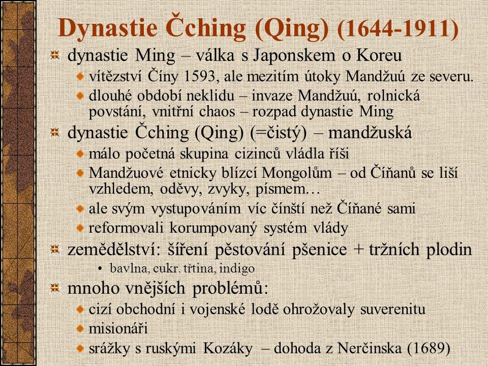 Dynastie Čching (Qing) (1644-1911) dynastie Ming – válka s Japonskem o Koreu vítězství Číny 1593, ale mezitím útoky Mandžuú ze severu. dlouhé období n