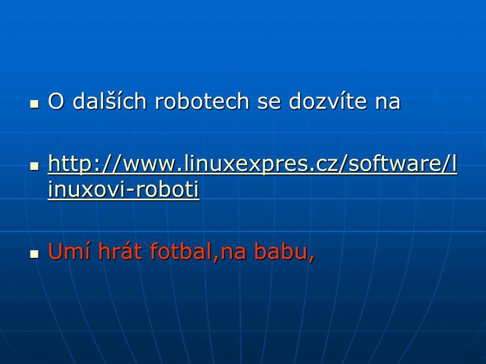 O dalších robotech se dozvíte na O dalších robotech se dozvíte na http://www.linuxexpres.cz/software/l inuxovi-roboti http://www.linuxexpres.cz/software/l inuxovi-roboti http://www.linuxexpres.cz/software/l inuxovi-roboti http://www.linuxexpres.cz/software/l inuxovi-roboti Umí hrát fotbal,na babu, Umí hrát fotbal,na babu,