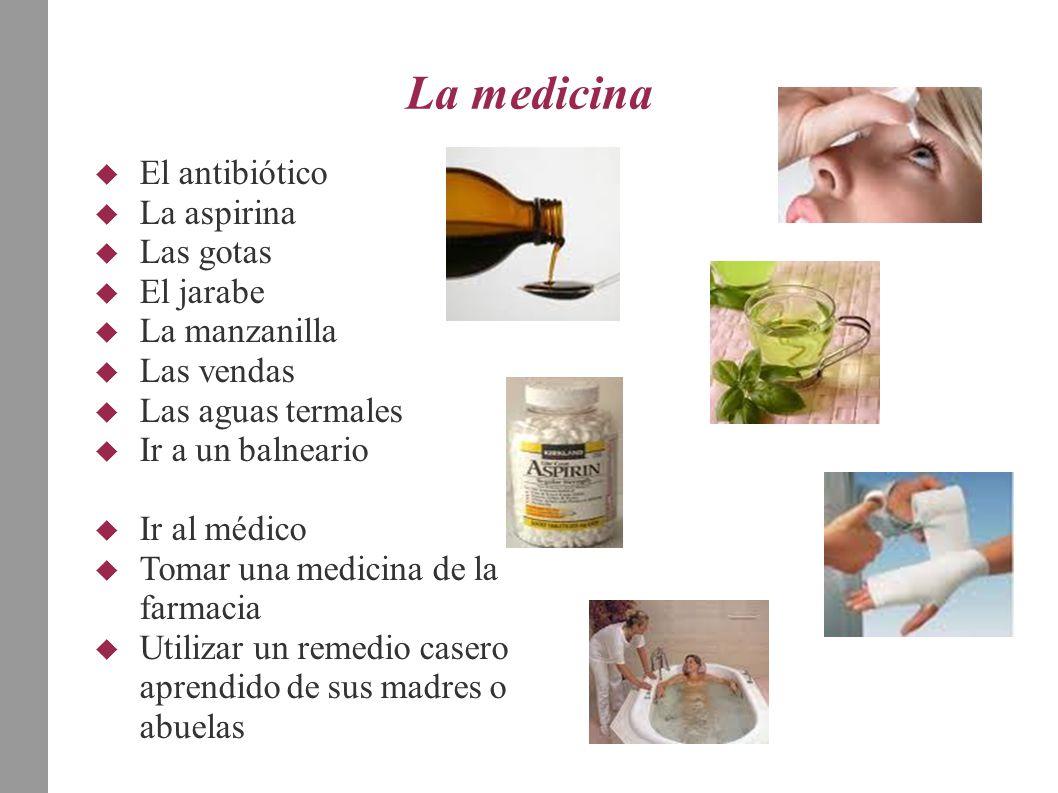 La medicina  El antibiótico  La aspirina  Las gotas  El jarabe  La manzanilla  Las vendas  Las aguas termales  Ir a un balneario  Ir al médic