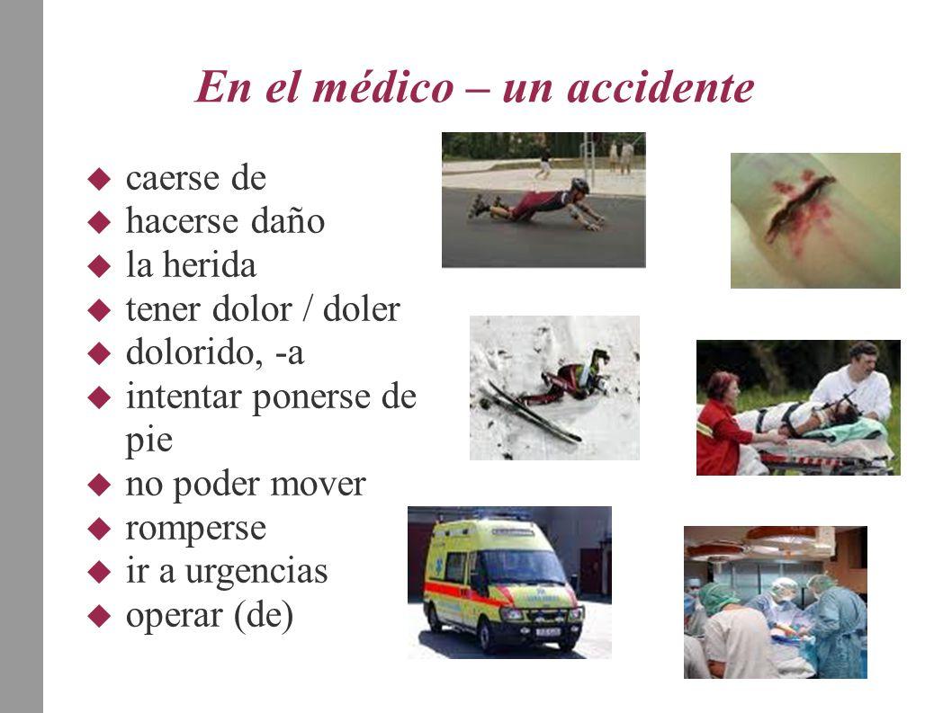En el médico – un accidente  caerse de  hacerse daño  la herida  tener dolor / doler  dolorido, -a  intentar ponerse de pie  no poder mover  romperse  ir a urgencias  operar (de)