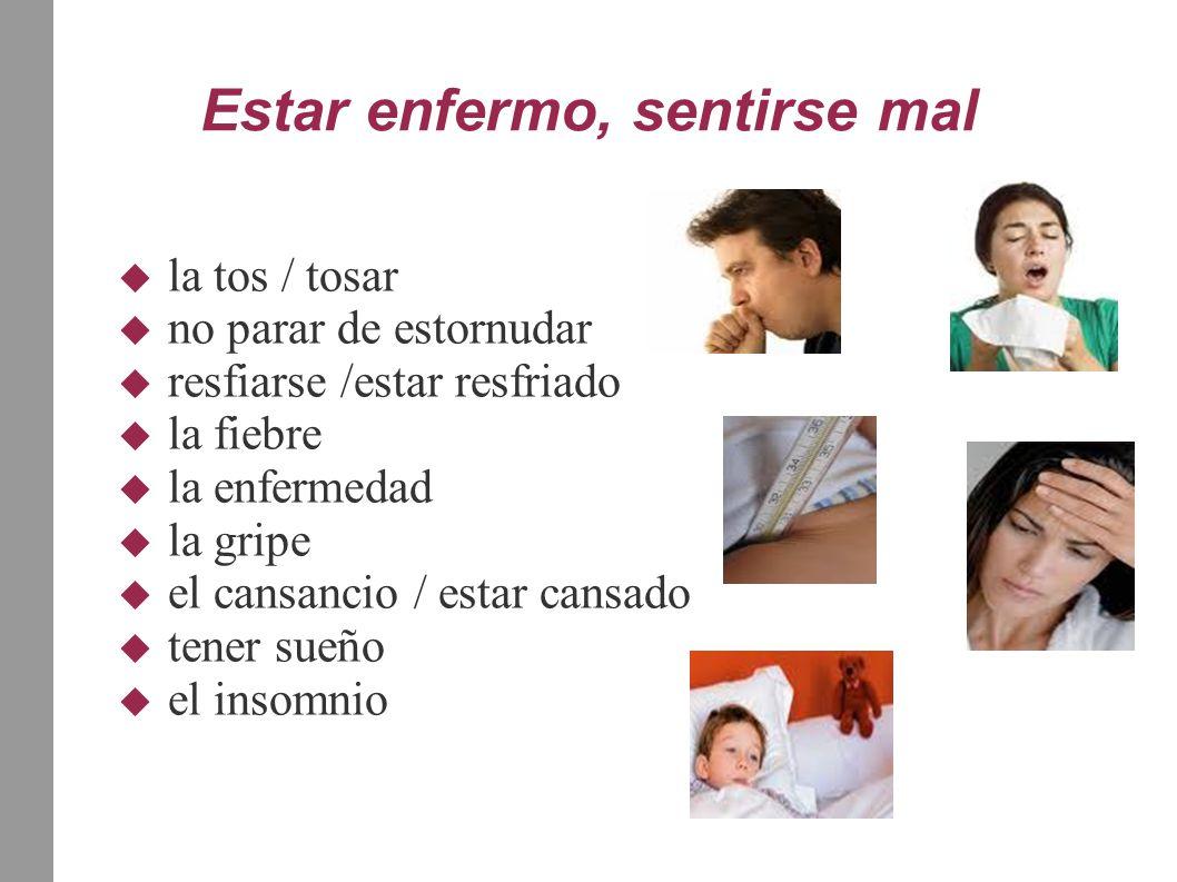  la tos / tosar  no parar de estornudar  resfiarse /estar resfriado  la fiebre  la enfermedad  la gripe  el cansancio / estar cansado  tener sueño  el insomnio Estar enfermo, sentirse mal