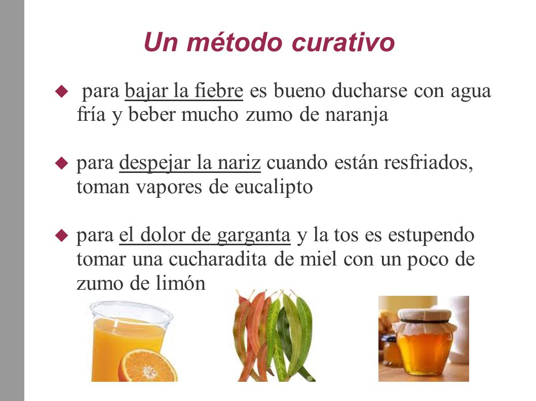 Un método curativo  para bajar la fiebre es bueno ducharse con agua fría y beber mucho zumo de naranja  para despejar la nariz cuando están resfriad