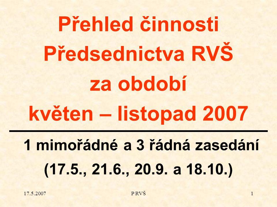 17.5.2007P RVŠ1 Přehled činnosti Předsednictva RVŠ za období květen – listopad 2007 1 mimořádné a 3 řádná zasedání (17.5., 21.6., 20.9.