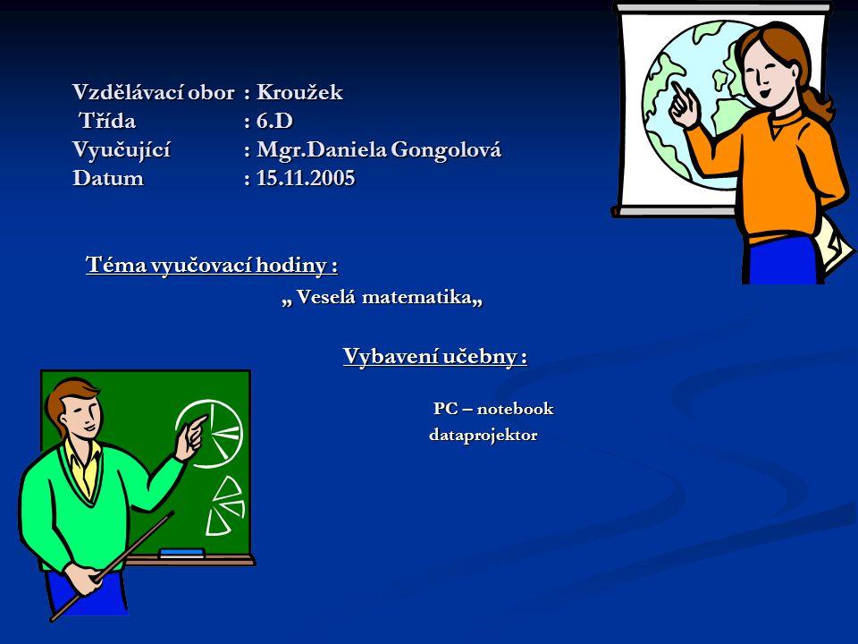 """Vzdělávací obor: Kroužek Třída: 6.D Vyučující: Mgr.Daniela Gongolová Datum: 15.11.2005 Téma vyučovací hodiny : """" Veselá matematika"""" """" Veselá matematika"""" Vybavení učebny : PC – notebook PC – notebook dataprojektor dataprojektor"""