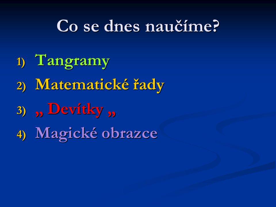 """Co se dnes naučíme? 1) Tangramy 2) Matematické řady 3) """" Devítky """" 4) Magické obrazce"""
