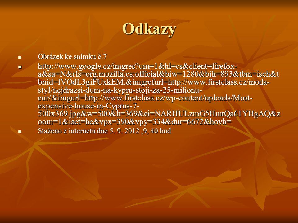 Odkazy Obrázek ke snímku č.7 Obrázek ke snímku č.7 http://www.google.cz/imgres um=1&hl=cs&client=firefox- a&sa=N&rls=org.mozilla:cs:official&biw=1280&bih=893&tbm=isch&t bnid=lVOdL3giFUxkEM:&imgrefurl=http://www.firstclass.cz/moda- styl/nejdrazsi-dum-na-kypru-stoji-za-25-milionu- eur/&imgurl=http://www.firstclass.cz/wp-content/uploads/Most- expensive-house-in-Cyprus-7- 500x369.jpg&w=500&h=369&ei=NARHULzmG5HmtQa61YHgAQ&z oom=1&iact=hc&vpx=390&vpy=334&dur=6672&hovh= http://www.google.cz/imgres um=1&hl=cs&client=firefox- a&sa=N&rls=org.mozilla:cs:official&biw=1280&bih=893&tbm=isch&t bnid=lVOdL3giFUxkEM:&imgrefurl=http://www.firstclass.cz/moda- styl/nejdrazsi-dum-na-kypru-stoji-za-25-milionu- eur/&imgurl=http://www.firstclass.cz/wp-content/uploads/Most- expensive-house-in-Cyprus-7- 500x369.jpg&w=500&h=369&ei=NARHULzmG5HmtQa61YHgAQ&z oom=1&iact=hc&vpx=390&vpy=334&dur=6672&hovh= Staženo z internetu dne 5.