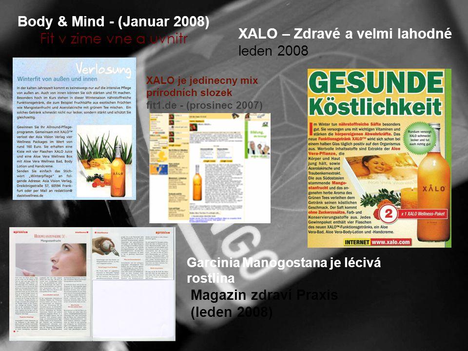 Body & Mind - (Januar 2008) Fit v zime vne a uvnitr Garcinia Manogostana je lécivá rostlina Magazin zdraví Praxis (leden 2008) XALO – Zdravé a velmi lahodné leden 2008 XALO je jedinecny mix prírodních slozek fit1.de - (prosinec 2007)