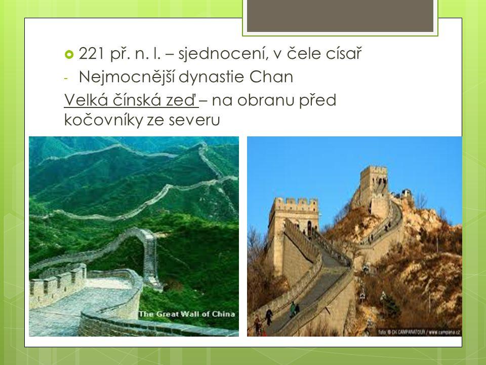  221 př. n. l. – sjednocení, v čele císař - Nejmocnější dynastie Chan Velká čínská zeď – na obranu před kočovníky ze severu