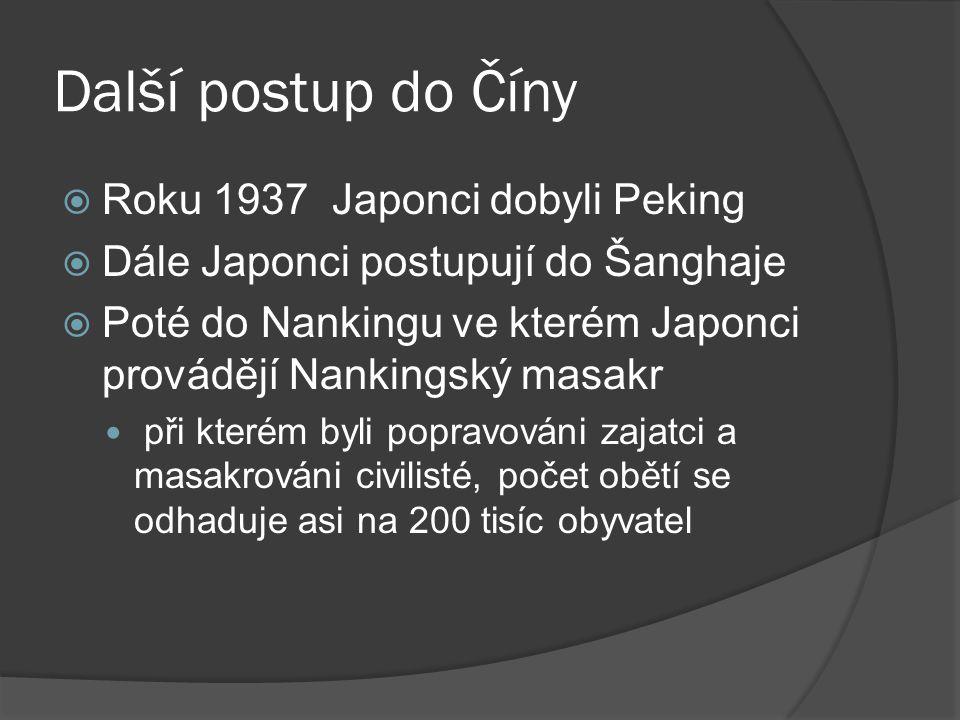 Další postup do Číny  Roku 1937 Japonci dobyli Peking  Dále Japonci postupují do Šanghaje  Poté do Nankingu ve kterém Japonci provádějí Nankingský masakr při kterém byli popravováni zajatci a masakrováni civilisté, počet obětí se odhaduje asi na 200 tisíc obyvatel