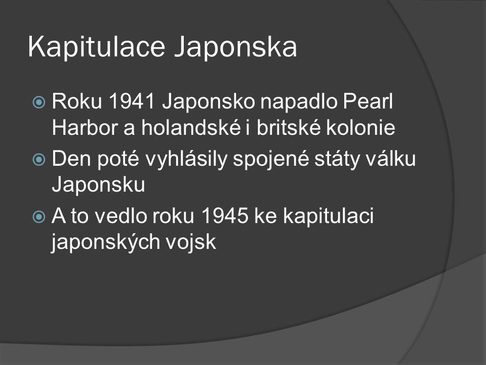 Kapitulace Japonska  Roku 1941 Japonsko napadlo Pearl Harbor a holandské i britské kolonie  Den poté vyhlásily spojené státy válku Japonsku  A to vedlo roku 1945 ke kapitulaci japonských vojsk