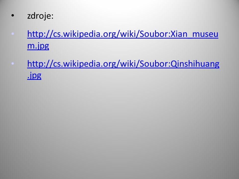 zdroje: http://cs.wikipedia.org/wiki/Soubor:Xian_museu m.jpg http://cs.wikipedia.org/wiki/Soubor:Xian_museu m.jpg http://cs.wikipedia.org/wiki/Soubor:Qinshihuang.jpg http://cs.wikipedia.org/wiki/Soubor:Qinshihuang.jpg