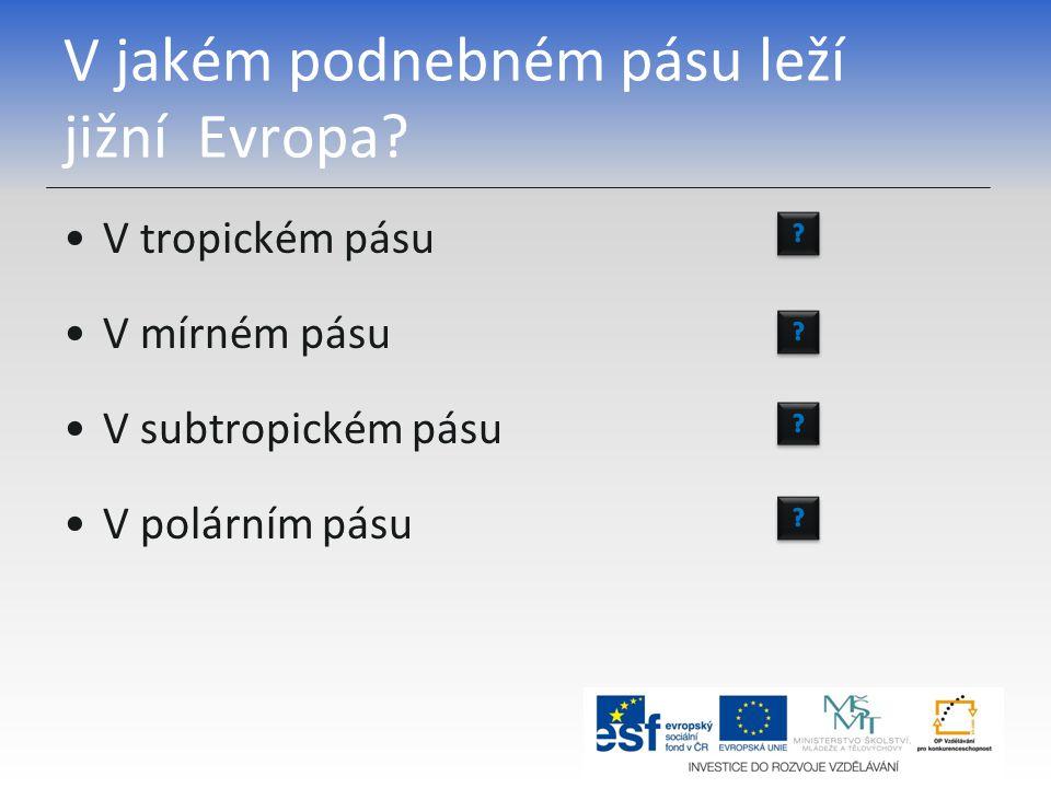 V jakém podnebném pásu leží jižní Evropa? V tropickém pásu V mírném pásu V subtropickém pásu V polárním pásu