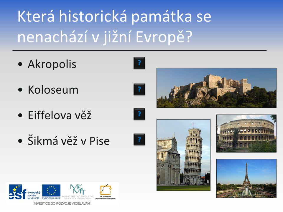 Která historická památka se nenachází v jižní Evropě? Akropolis Koloseum Eiffelova věž Šikmá věž v Pise