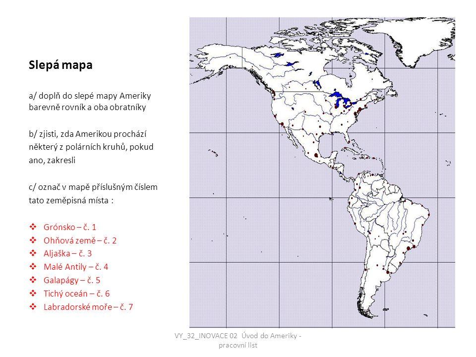 http://www.google.cz/imgres?imgurl=http://www.zemepis.com/images/slmapy/amerika.jpg &imgrefurl=http://www.zemepis.com/smamerika.php&h=847&w=889&sz=228&tbnid=O0MJ 1dKfxUUkTM:&tbnh=87&tbnw=91&prev=/search%3Fq%3Damerika%2Bslep%25C3%25A1%2 Bmapa%26tbm%3Disch%26tbo%3Du&zoom=1&q=amerika+slep%C3%A1+mapa&usg=__cOz hVmiJczxfmyoiqNRAc9cNfAs=&docid=cSolwBjtBB5JGM&sa=X&ei=oRTGUb6gJMS1tAbS24CYC Q&ved=0CC4Q9QEwAA&dur=6654 VY_32_INOVACE 02 Úvod do Ameriky - pracovní list