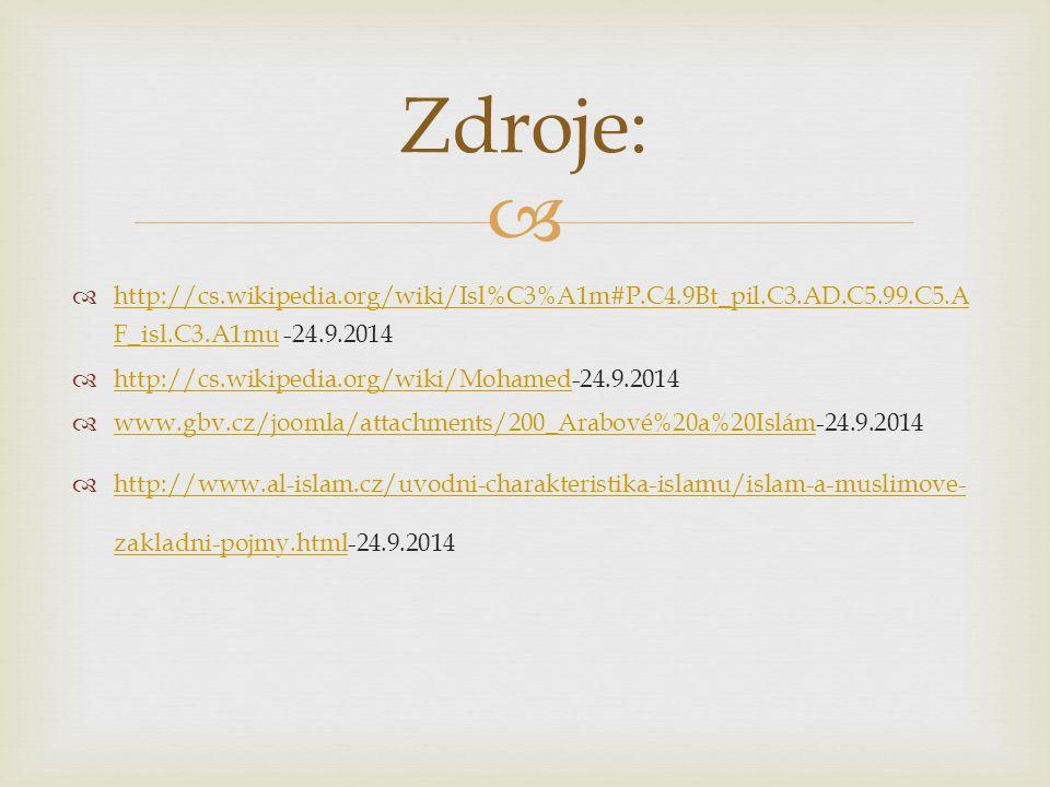  http://cs.wikipedia.org/wiki/Isl%C3%A1m#P.C4.9Bt_pil.C3.AD.C5.99.C5.A F_isl.C3.A1mu -24.9.2014 http://cs.wikipedia.org/wiki/Isl%C3%A1m#P.C4.9Bt_pil.C3.AD.C5.99.C5.A F_isl.C3.A1mu  http://cs.wikipedia.org/wiki/Mohamed-24.9.2014 http://cs.wikipedia.org/wiki/Mohamed  www.gbv.cz/joomla/attachments/200_Arabové%20a%20Islám-24.9.2014 www.gbv.cz/joomla/attachments/200_Arabové%20a%20Islám  http://www.al-islam.cz/uvodni-charakteristika-islamu/islam-a-muslimove- zakladni-pojmy.html-24.9.2014 http://www.al-islam.cz/uvodni-charakteristika-islamu/islam-a-muslimove- zakladni-pojmy.html Zdroje: