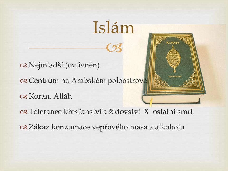   Nejmladší (ovlivněn)  Centrum na Arabském poloostrově  Korán, Alláh  Tolerance křesťanství a židovství X ostatní smrt  Zákaz konzumace vepřového masa a alkoholu Islám