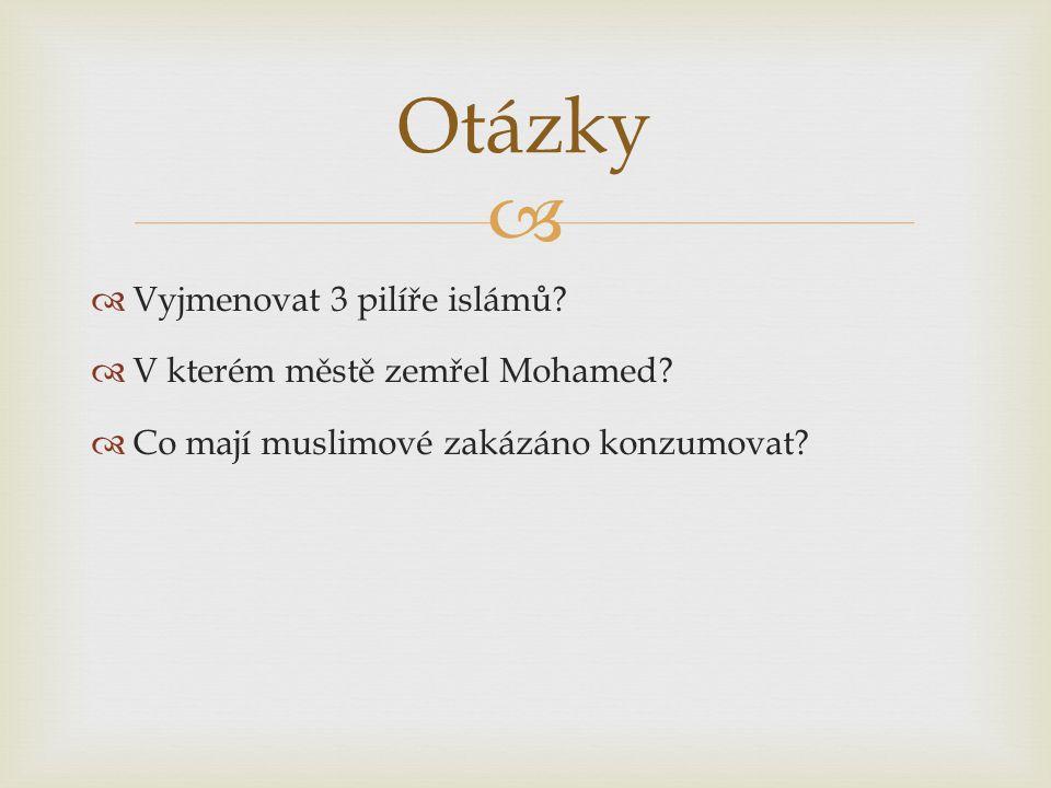  Vyjmenovat 3 pilíře islámů. V kterém městě zemřel Mohamed.