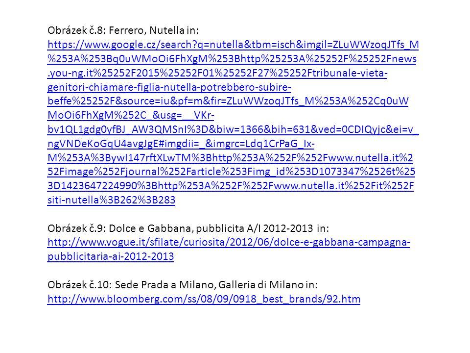 Obrázek č.8: Ferrero, Nutella in: https://www.google.cz/search q=nutella&tbm=isch&imgil=ZLuWWzoqJTfs_M %253A%253Bq0uWMoOi6FhXgM%253Bhttp%25253A%25252F%25252Fnews.you-ng.it%25252F2015%25252F01%25252F27%25252Ftribunale-vieta- genitori-chiamare-figlia-nutella-potrebbero-subire- beffe%25252F&source=iu&pf=m&fir=ZLuWWzoqJTfs_M%253A%252Cq0uW MoOi6FhXgM%252C_&usg=__VKr- bv1QL1gdg0yfBJ_AW3QMSnI%3D&biw=1366&bih=631&ved=0CDIQyjc&ei=v_ ngVNDeKoGqU4avgJgE#imgdii=_&imgrc=Ldq1CrPaG_Ix- M%253A%3BywI147rftXLwTM%3Bhttp%253A%252F%252Fwww.nutella.it%2 52Fimage%252Fjournal%252Farticle%253Fimg_id%253D1073347%2526t%25 3D1423647224990%3Bhttp%253A%252F%252Fwww.nutella.it%252Fit%252F siti-nutella%3B262%3B283 https://www.google.cz/search q=nutella&tbm=isch&imgil=ZLuWWzoqJTfs_M %253A%253Bq0uWMoOi6FhXgM%253Bhttp%25253A%25252F%25252Fnews.you-ng.it%25252F2015%25252F01%25252F27%25252Ftribunale-vieta- genitori-chiamare-figlia-nutella-potrebbero-subire- beffe%25252F&source=iu&pf=m&fir=ZLuWWzoqJTfs_M%253A%252Cq0uW MoOi6FhXgM%252C_&usg=__VKr- bv1QL1gdg0yfBJ_AW3QMSnI%3D&biw=1366&bih=631&ved=0CDIQyjc&ei=v_ ngVNDeKoGqU4avgJgE#imgdii=_&imgrc=Ldq1CrPaG_Ix- M%253A%3BywI147rftXLwTM%3Bhttp%253A%252F%252Fwww.nutella.it%2 52Fimage%252Fjournal%252Farticle%253Fimg_id%253D1073347%2526t%25 3D1423647224990%3Bhttp%253A%252F%252Fwww.nutella.it%252Fit%252F siti-nutella%3B262%3B283 Obrázek č.9: Dolce e Gabbana, pubblicita A/I 2012-2013 in: http://www.vogue.it/sfilate/curiosita/2012/06/dolce-e-gabbana-campagna- pubblicitaria-ai-2012-2013 http://www.vogue.it/sfilate/curiosita/2012/06/dolce-e-gabbana-campagna- pubblicitaria-ai-2012-2013 Obrázek č.10: Sede Prada a Milano, Galleria di Milano in: http://www.bloomberg.com/ss/08/09/0918_best_brands/92.htm http://www.bloomberg.com/ss/08/09/0918_best_brands/92.htm