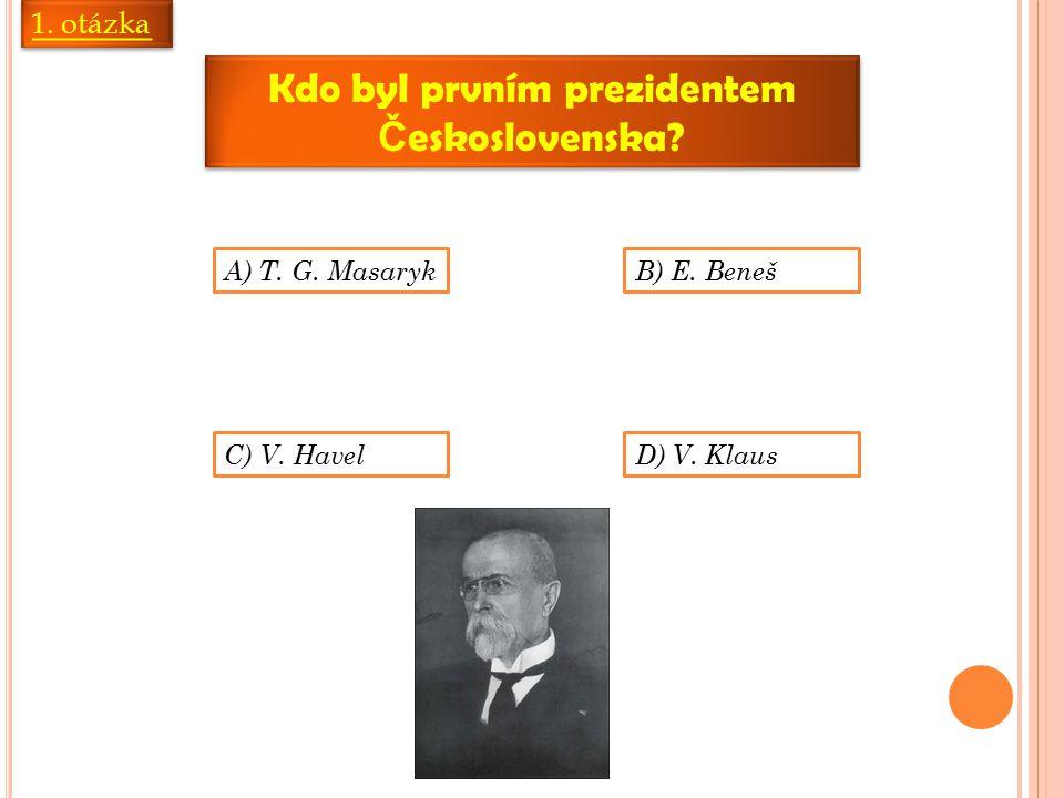 1. otázka Kdo byl prvním prezidentem Č eskoslovenska? A) T. G. Masaryk B) E. Beneš C) V. HavelD) V. Klaus