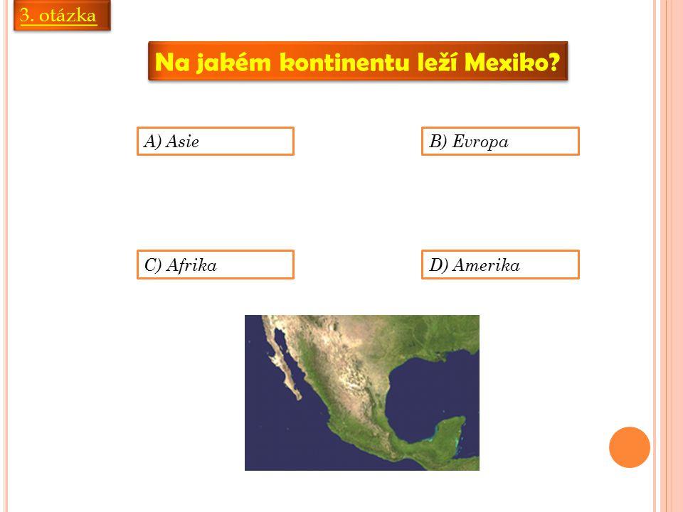 3. otázka Na jakém kontinentu leží Mexiko? A) AsieB) Evropa C) AfrikaD) Amerika