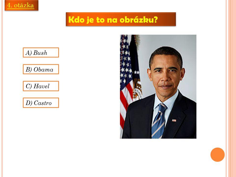 4. otázka Kdo je to na obrázku A) Bush B) Obama C) Havel D) Castro