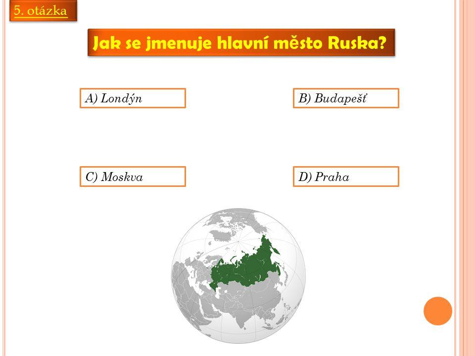 5. otázka Jak se jmenuje hlavní m ě sto Ruska A) LondýnB) Budapešť C) MoskvaD) Praha