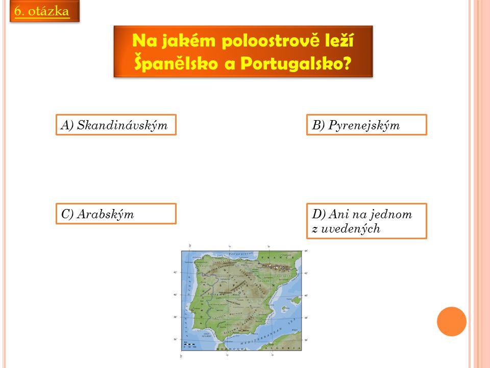 6. otázka Na jakém poloostrov ě leží Špan ě lsko a Portugalsko? A) SkandinávskýmB) Pyrenejským C) ArabskýmD) Ani na jednom z uvedených