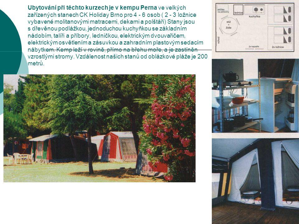 Ubytování při těchto kurzech je v kempu Perna ve velkých zařízených stanech CK Holiday Brno pro 4 - 6 osob ( 2 - 3 ložnice vybavené molitanovými matracemi, dekami a polštáři) Stany jsou s dřevěnou podlážkou, jednoduchou kuchyňkou se základním nádobím, talíři a příbory, ledničkou, elektrickým dvouvařičem, elektrickým osvětlením a zásuvkou a zahradním plastovým sedacím nábytkem.