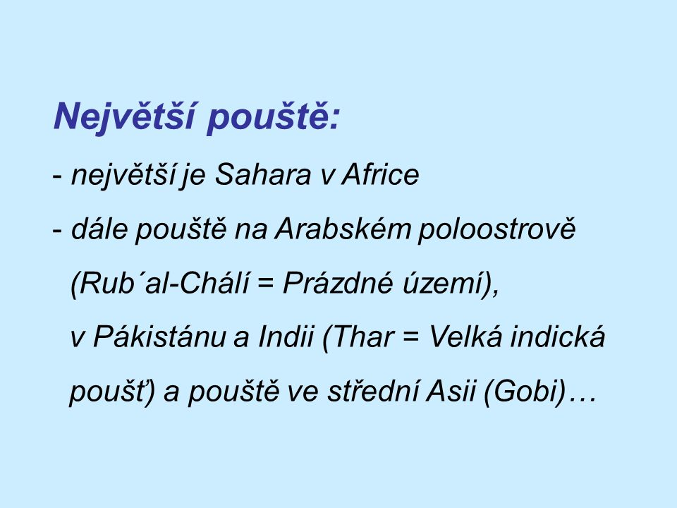 Největší pouště: - největší je Sahara v Africe - dále pouště na Arabském poloostrově (Rub´al-Chálí = Prázdné území), v Pákistánu a Indii (Thar = Velká indická poušť) a pouště ve střední Asii (Gobi)…
