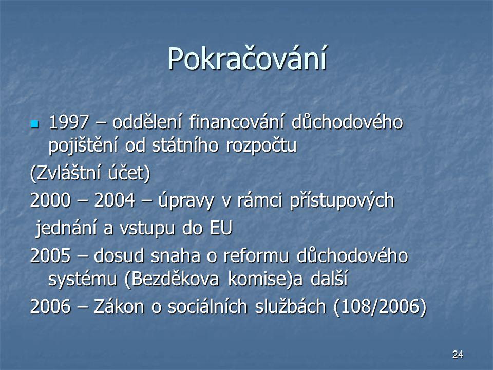 24 Pokračování 1997 – oddělení financování důchodového pojištění od státního rozpočtu 1997 – oddělení financování důchodového pojištění od státního rozpočtu (Zvláštní účet) 2000 – 2004 – úpravy v rámci přístupových jednání a vstupu do EU jednání a vstupu do EU 2005 – dosud snaha o reformu důchodového systému (Bezděkova komise)a další 2006 – Zákon o sociálních službách (108/2006)
