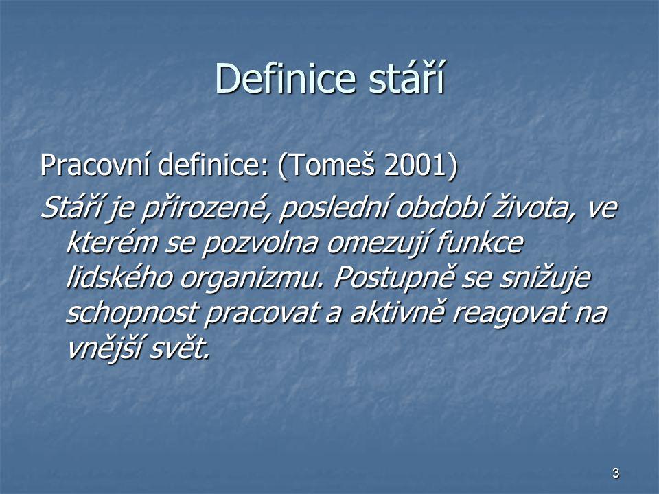 3 Definice stáří Pracovní definice: (Tomeš 2001) Stáří je přirozené, poslední období života, ve kterém se pozvolna omezují funkce lidského organizmu.