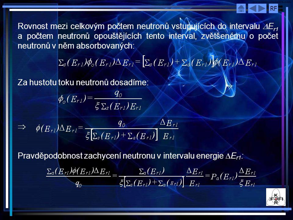 RF Rovnost mezi celkovým počtem neutronů vstupujících do intervalu  E r1 a počtem neutronů opouštějících tento interval, zvětšenému o počet neutronů v něm absorbovaných: Za hustotu toku neutronů dosadíme:  Pravděpodobnost zachycení neutronu v intervalu energie  E r1 :