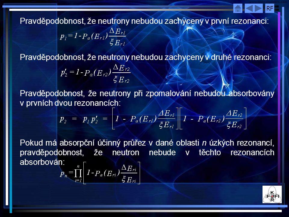 RF Pravděpodobnost, že neutrony nebudou zachyceny v první rezonanci: Pravděpodobnost, že neutrony nebudou zachyceny v druhé rezonanci: Pravděpodobnost, že neutrony při zpomalování nebudou absorbovány v prvních dvou rezonancích: Pokud má absorpční účinný průřez v dané oblasti n úzkých rezonancí, pravděpodobnost, že neutron nebude v těchto rezonancích absorbován: