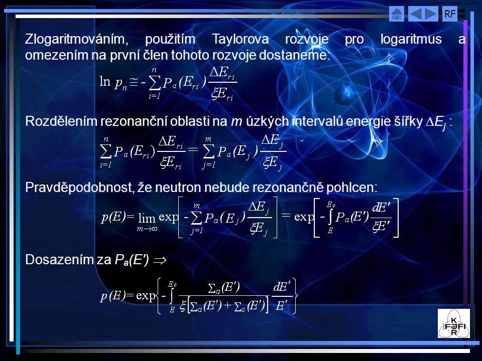 RF Zlogaritmováním, použitím Taylorova rozvoje pro logaritmus a omezením na první člen tohoto rozvoje dostaneme: Rozdělením rezonanční oblasti na m úzkých intervalů energie šířky  E j : Pravděpodobnost, že neutron nebude rezonančně pohlcen: Dosazením za P a (E ) 