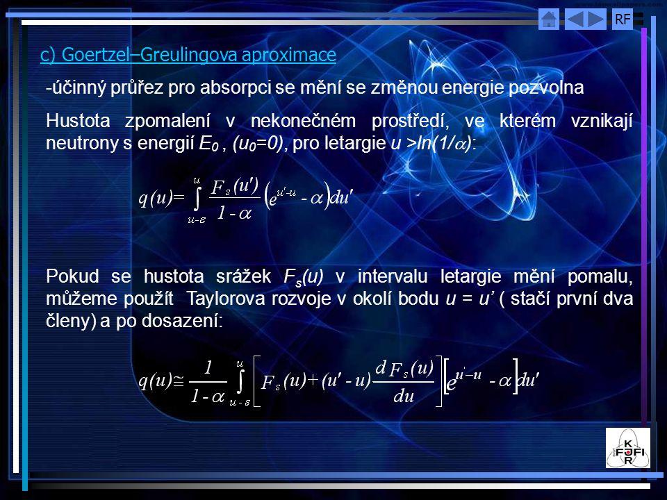 RF c) Goertzel–Greulingova aproximace -účinný průřez pro absorpci se mění se změnou energie pozvolna Hustota zpomalení v nekonečném prostředí, ve kterém vznikají neutrony s energií E 0, (u 0 =0), pro letargie u >ln(1/  ): Pokud se hustota srážek F s (u) v intervalu letargie mění pomalu, můžeme použít Taylorova rozvoje v okolí bodu u = u' ( stačí první dva členy) a po dosazení: