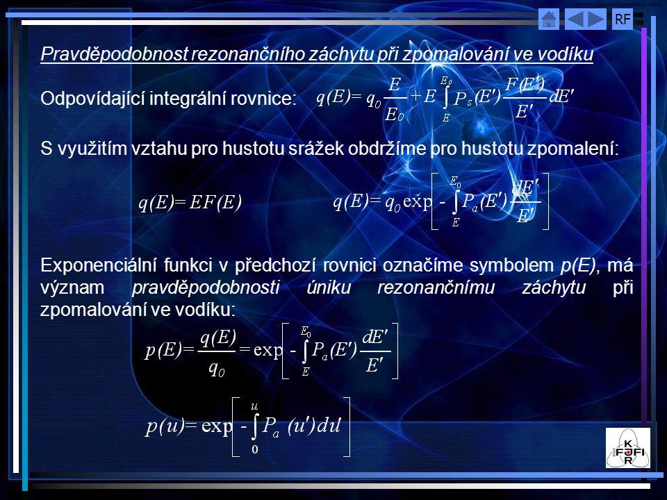 RF Pravděpodobnost rezonančního záchytu při zpomalování ve vodíku Odpovídající integrální rovnice: S využitím vztahu pro hustotu srážek obdržíme pro hustotu zpomalení: Exponenciální funkci v předchozí rovnici označíme symbolem p(E), má význam pravděpodobnosti úniku rezonančnímu záchytu při zpomalování ve vodíku: