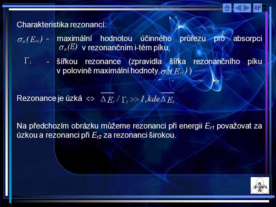 RF Charakteristika rezonancí: - maximální hodnotou účinného průřezu pro absorpci v rezonančním i-tém píku, - šířkou rezonance (zpravidla šířka rezonančního píku v polovině maximální hodnoty ) Rezonance je úzká  Na předchozím obrázku můžeme rezonanci při energii E r1 považovat za úzkou a rezonanci při E r2 za rezonanci širokou.