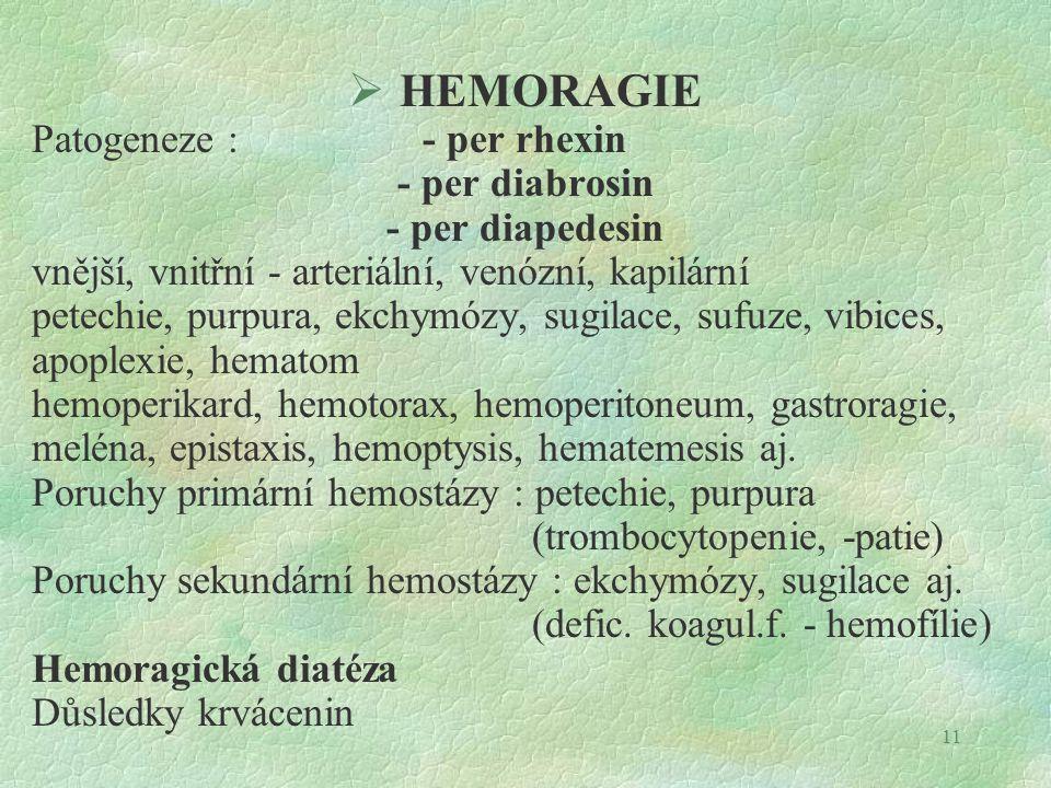 11  HEMORAGIE Patogeneze : - per rhexin - per diabrosin - per diapedesin vnější, vnitřní - arteriální, venózní, kapilární petechie, purpura, ekchymózy, sugilace, sufuze, vibices, apoplexie, hematom hemoperikard, hemotorax, hemoperitoneum, gastroragie, meléna, epistaxis, hemoptysis, hematemesis aj.