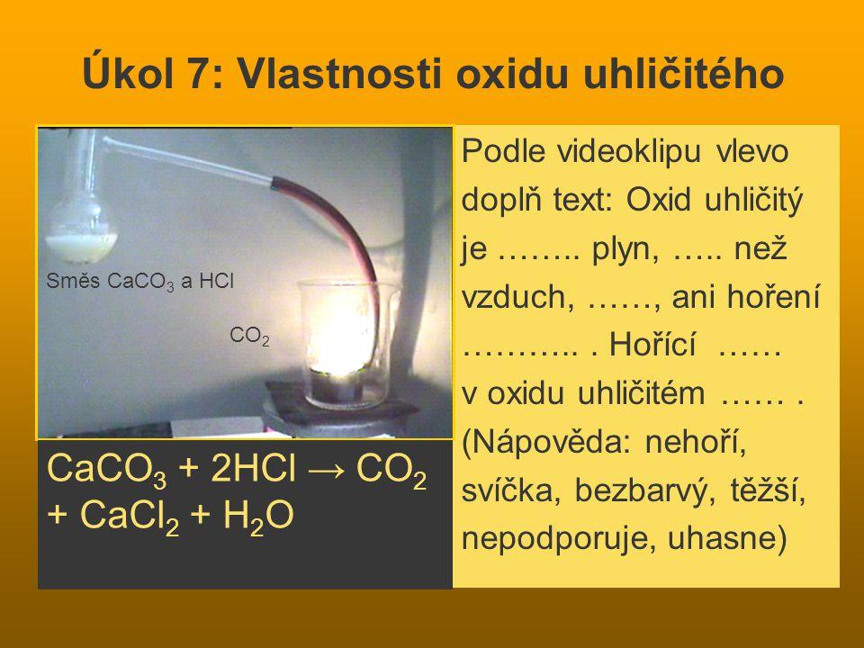 Úkol 7: Vlastnosti oxidu uhličitého Podle videoklipu vlevo doplň text: Oxid uhličitý je …….. plyn, ….. než vzduch, ……, ani hoření ………... Hořící …… v o