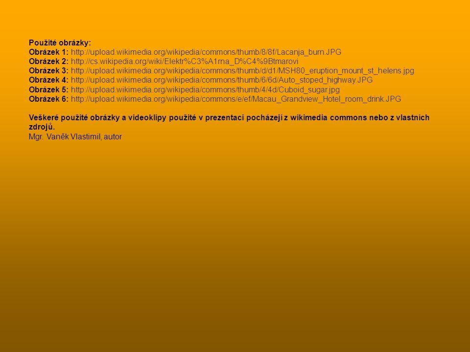 Použité obrázky: Obrázek 1: http://upload.wikimedia.org/wikipedia/commons/thumb/8/8f/Lacanja_burn.JPG Obrázek 2: http://cs.wikipedia.org/wiki/Elektr%C3%A1rna_D%C4%9Btmarovi Obrázek 3: http://upload.wikimedia.org/wikipedia/commons/thumb/d/d1/MSH80_eruption_mount_st_helens.jpg Obrázek 4: http://upload.wikimedia.org/wikipedia/commons/thumb/6/6d/Auto_stoped_highway.JPG Obrázek 5: http://upload.wikimedia.org/wikipedia/commons/thumb/4/4d/Cuboid_sugar.jpg Obrázek 6: http://upload.wikimedia.org/wikipedia/commons/e/ef/Macau_Grandview_Hotel_room_drink.JPG Veškeré použité obrázky a videoklipy použité v prezentaci pocházejí z wikimedia commons nebo z vlastních zdrojů.