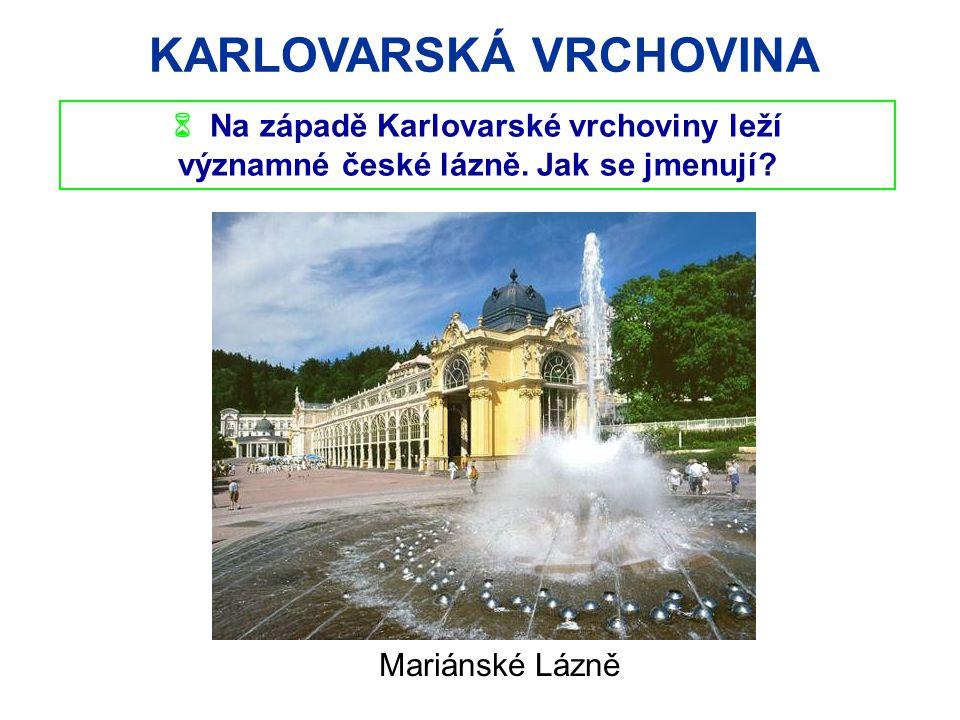 KARLOVARSKÁ VRCHOVINA  Na západě Karlovarské vrchoviny leží významné české lázně. Jak se jmenují? Mariánské Lázně